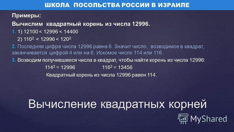 Примеры: Вычислим квадратный корень из числа 12996. 1. 1) 12100 < 12996 < 14400 2) 110 2 < 12996 < 120 2 2) 110 2 < 12996 < 120 2 2. Последняя цифра числа 12996 равна 6. Значит число, возводимое в квадрат, заканчивается цифрой 4 или на 6. Искомое чис