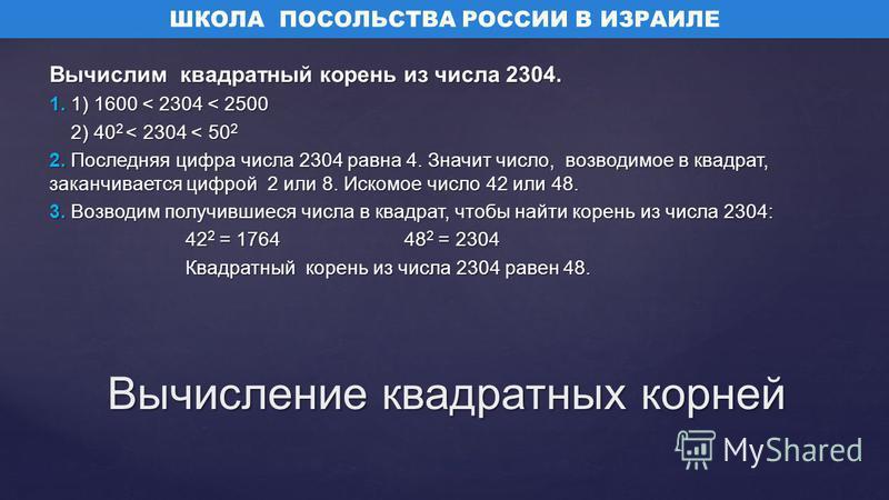 Вычислим квадратный корень из числа 2304. 1. 1) 1600 < 2304 < 2500 2) 40 2 < 2304 < 50 2 2) 40 2 < 2304 < 50 2 2. Последняя цифра числа 2304 равна 4. Значит число, возводимое в квадрат, заканчивается цифрой 2 или 8. Искомое число 42 или 48. 3. Возвод