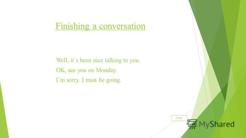 Finishing a conversation Well, it`s been nice talking to you. OK, see you on Monday. I`m sorry. I must be going. Next
