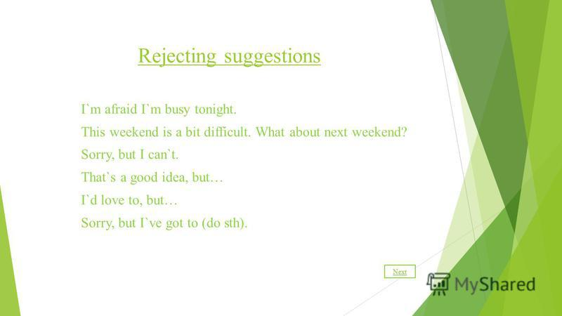 Rejecting suggestions I`m afraid I`m busy tonight. This weekend is a bit difficult. What about next weekend? Sorry, but I can`t. That`s a good idea, but… I`d love to, but… Sorry, but I`ve got to (do sth). Next