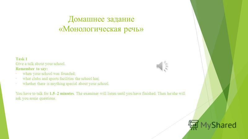 Домашнее задание «Монологическая речь» Тask 1 Give a talk about your school. Remember to say: · when your school was founded; · what clubs and sports facilities the school has; · whether there is anything special about your school. You have to talk f