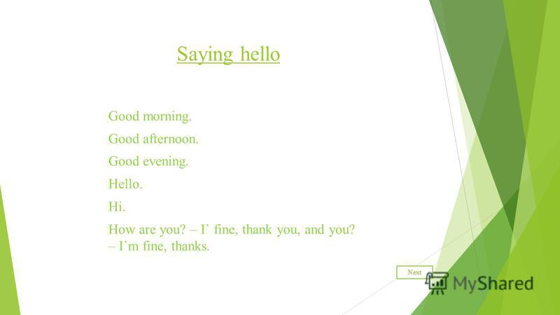 Saying hello Good morning. Good afternoon. Good evening. Hello. Hi. How are you? – I` fine, thank you, and you? – I`m fine, thanks. Next