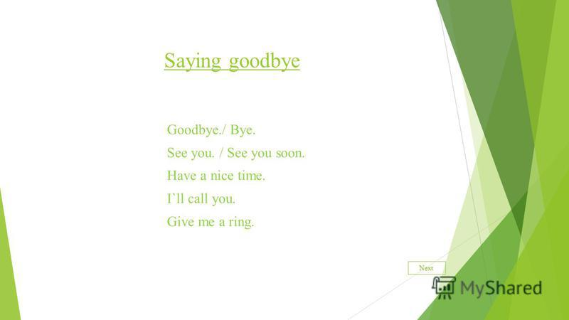 Saying goodbye Goodbye./ Bye. See you. / See you soon. Have a nice time. I`ll call you. Give me a ring. Next