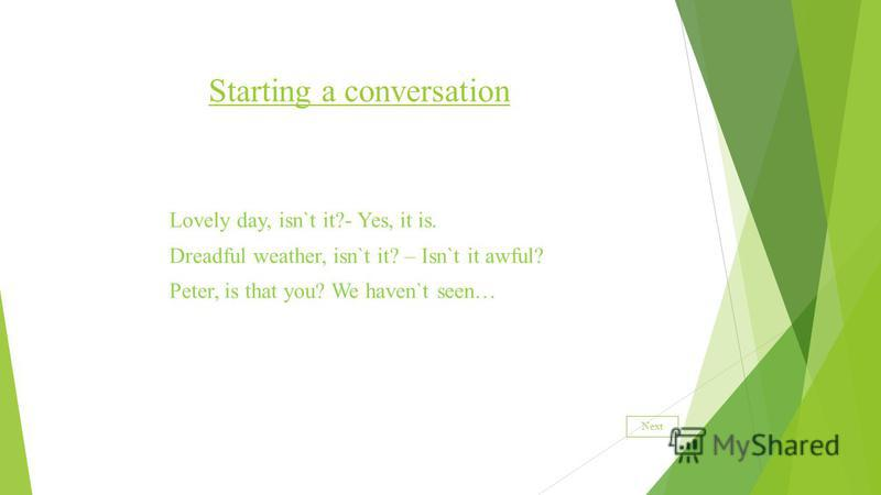 Starting a conversation Lovely day, isn`t it?- Yes, it is. Dreadful weather, isn`t it? – Isn`t it awful? Peter, is that you? We haven`t seen… Next
