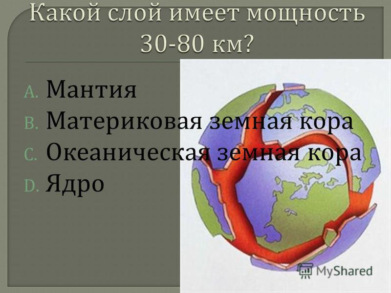 A. Мантия B. Материковая земная кора C. Океаническая земная кора D. Ядро