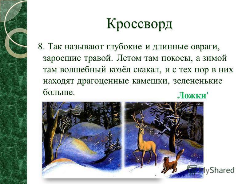 Кроссворд 8. Так называют глубокие и длинные овраги, заросшие травой. Летом там покосы, а зимой там волшебный козёл скакал, и с тех пор в них находят драгоценные камешки, зелененькие больше. Ложки '