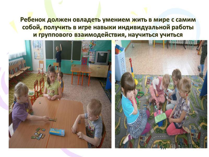 Ребенок должен овладеть умением жить в мире с самим собой, получить в игре навыки индивидуальной работы и группового взаимодействия, научиться учиться
