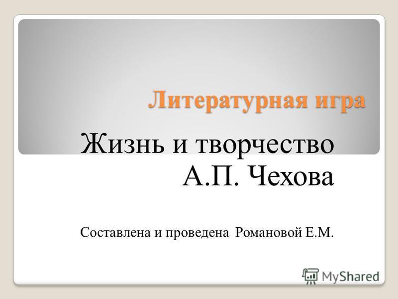 Литературная игра Жизнь и творчество А.П. Чехова Составлена и проведена Романовой Е.М.