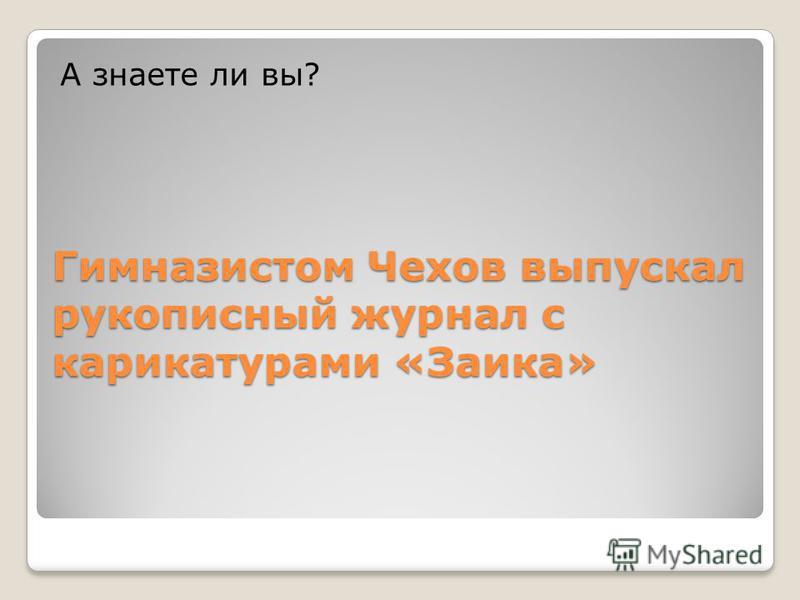 Гимназистом Чехов выпускал рукописный журнал с карикатурами «Заика» А знаете ли вы?