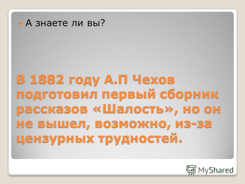 В 1882 году А.П Чехов подготовил первый сборник рассказов «Шалость», но он не вышел, возможно, из-за цензурных трудностей. А знаете ли вы?