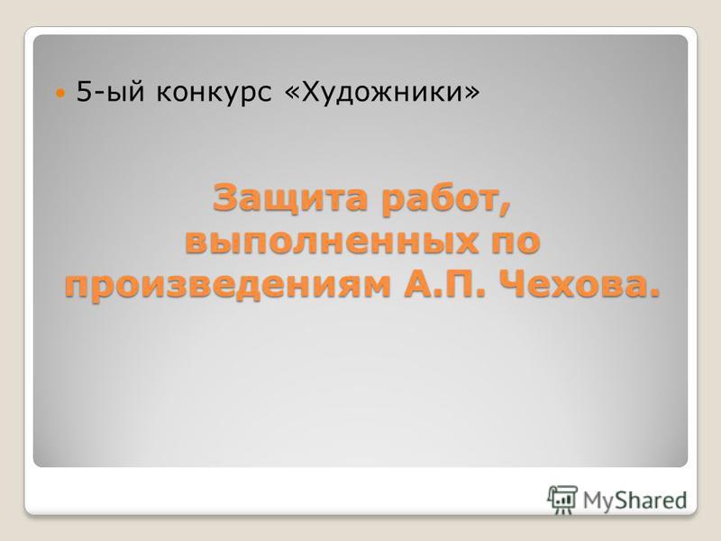 Защита работ, выполненных по произведениям А.П. Чехова. 5-ый конкурс «Художники»