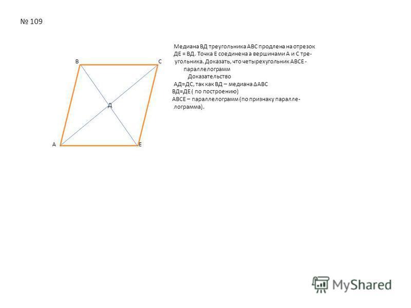 Д 109 Медиана ВД тиреугольника АВС продлена на отирезок ДЕ = ВД. Точка Е соединена а вершинами А и С тире- В C угольника. Доказать, что четырехугольник АВСЕ - параллелограмм Доказательство АД=ДС, так как ВД – медиана АВС ВД=ДЕ ( по построению) АВСЕ –