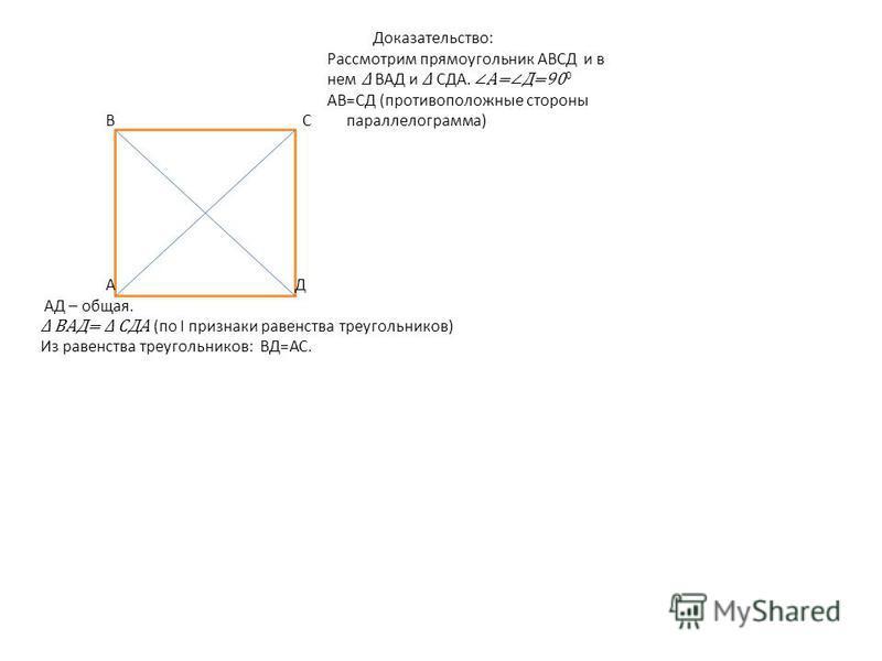 Доказательство: Рассмотрим прямоугольник АВСД и в нем ВАД и СДА. А=Д=90 0 АВ=СД (противоположные стороны В С параллелограмма) А Д АД – общая. ВАД= СДА (по І признаки равенства тиреугольников) Из равенства тиреугольников: ВД=АС.