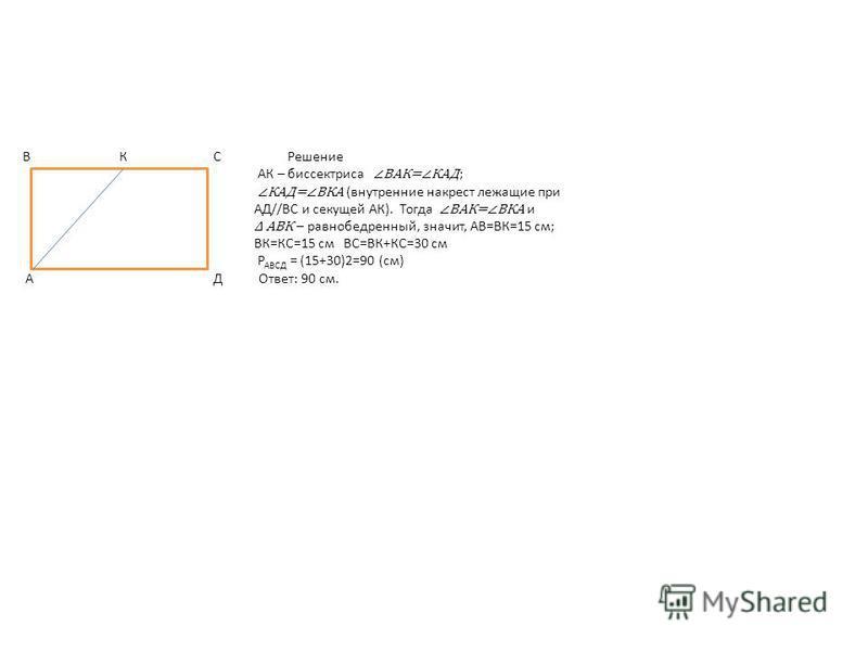В К С Решение АК – биссектриса ВАК=КАД ; КАД=ВКА (внутиренние накрест лежащие при АД//ВС и секущей АК). Тогда ВАК=ВКА и АВК – равнобедренный, значит, АВ=ВК=15 см; ВК=КС=15 см ВС=ВК+КС=30 см Р АВСД = (15+30)2=90 (см) А Д Ответ: 90 см.