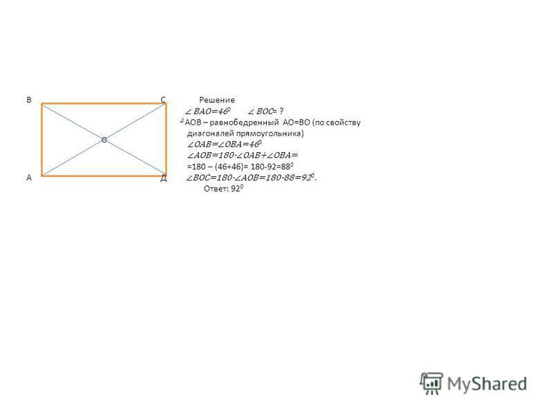 О В С Решение ВАО=46 0 ВОС = ? АОВ – равнобедренный АО=ВО (по свойству диагоналей прямоугольника) ОАВ=ОВА=46 0 АОВ=180-ОАВ+ОВА= =180 – (46+46)= 180-92=88 0 А Д ВОС=180-АОВ=180-88=92 0. Ответ: 92 0