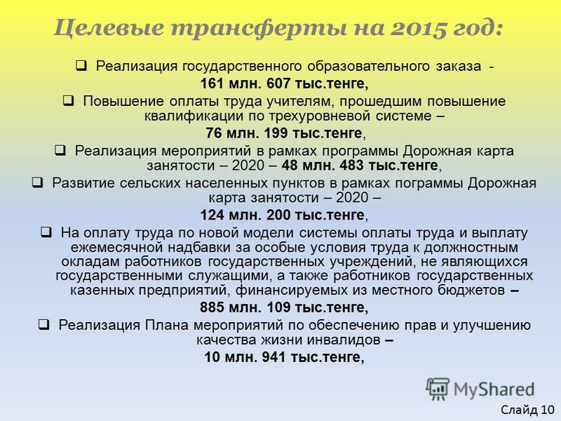 Целевые трансферты на 2015 год: Реализация государственного образовательного заказа - 161 млн. 607 тыс.тенге, Повышение оплаты труда учителям, прошедшим повышение квалификации по трехуровневой системе – 76 млн. 199 тыс.тенге, Реализация мероприятий в