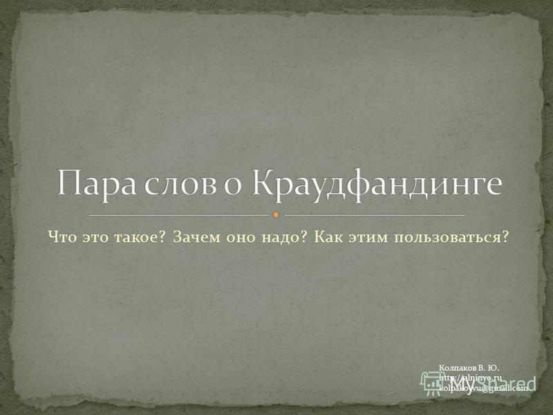 Что это такое? Зачем оно надо? Как этим пользоваться? Колпаков В. Ю. http://alninyo.ru kolpakovvu@gmail.com
