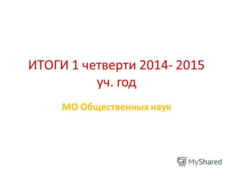 ИТОГИ 1 четверти 2014- 2015 уч. год МО Общественных наук