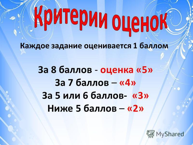 Каждое задание оценивается 1 баллом За 8 баллов - оценка «5» За 7 баллов – «4» За 5 или 6 баллов- «3» Ниже 5 баллов – «2»