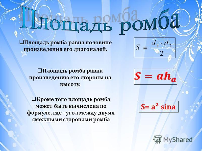 Площадь ромба равна половине произведения его диагоналей. Площадь ромба равна произведению его стороны на высоту. Кроме того площадь ромба может быть вычислена по формуле, где –угол между двумя смежными сторонами ромба S= a² sina