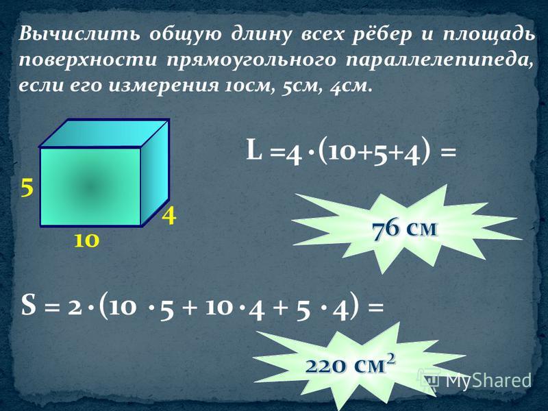 Вычислить общую длину всех рёбер и площадь поверхности прямоугольного параллелепипеда, если его измерения 10 см, 5 см, 4 см. 10 5 4 S = 2 (10 5 + 10 4 + 5 4) = L =4 (10+5+4) =