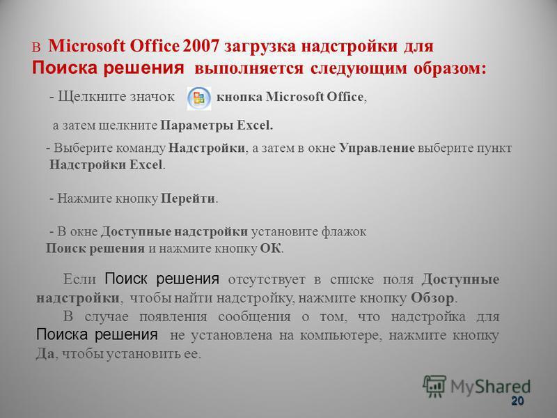В Microsoft Office 2007 загрузка надстройки для Поиска решения выполняется следующим образом: - Выберите команду Надстройки, а затем в окне Управление выберите пункт Надстройки Excel. - Нажмите кнопку Перейти. - В окне Доступные надстройки установите