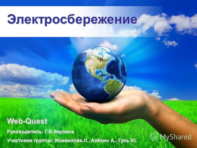 Электросбережение Web-Quest Руководитель: Г.В.Ваулина Участники группы: Исмаилова Л., Алёхин А., Гусь Ю.