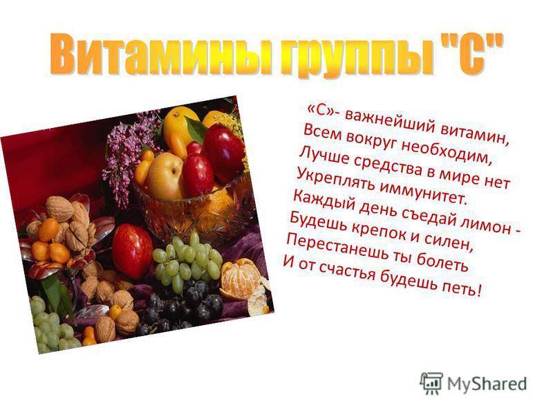 «С»- важнейший витамин, Всем вокруг необходим, Лучше средства в мире нет Укреплять иммунитет. Каждый день съедай лимон - Будешь крепок и силен, Перестанешь ты болеть И от счастья будешь петь!