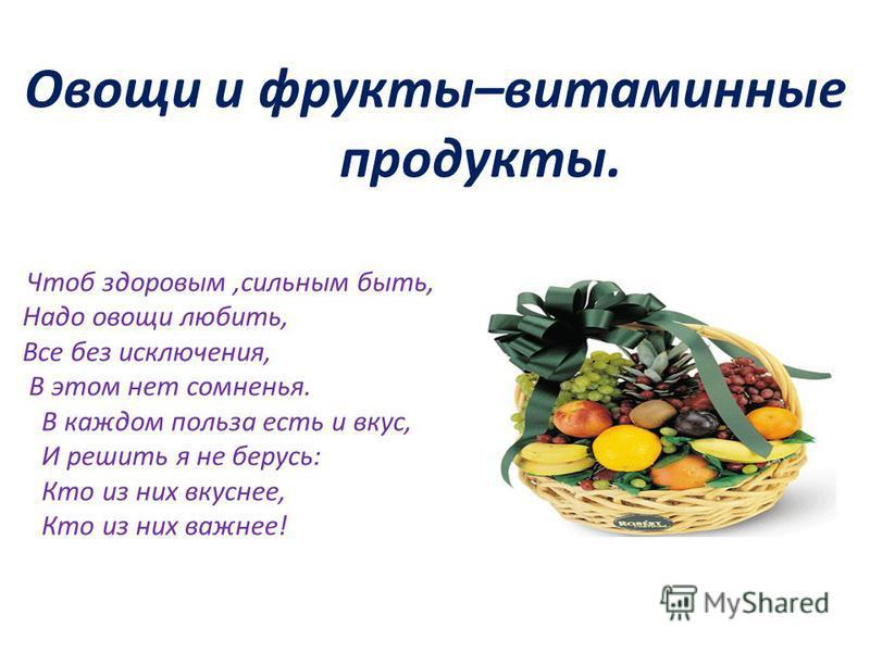 Овощи и фрукты–витаминные продукты. Чтоб здоровым,сильным быть, Надо овощи любить, Все без исключения, В этом нет сомненья. В каждом польза есть и вкус, И решить я не берусь: Кто из них вкуснее, Кто из них важнее!