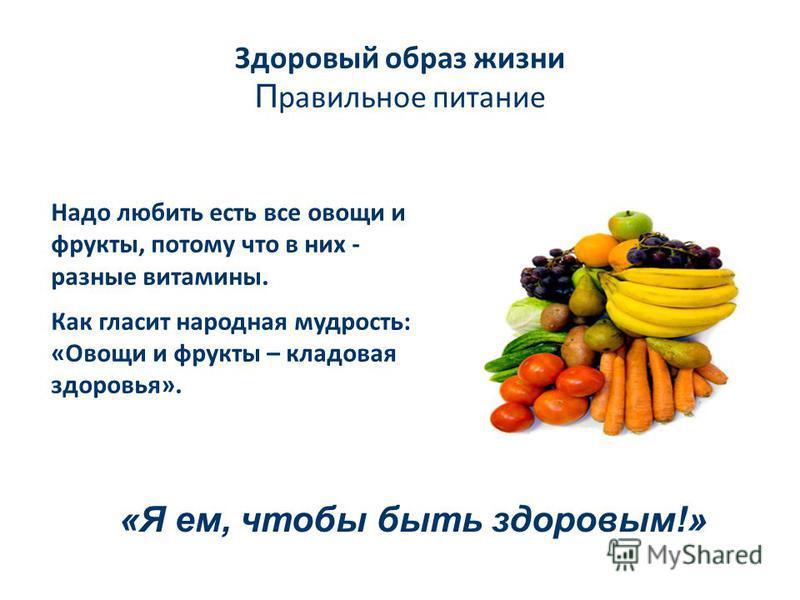 Здоровый образ жизни П равильное питание Надо любить есть все овощи и фрукты, потому что в них - разные витамины. Как гласит народная мудрость: «Овощи и фрукты – кладовая здоровья». «Я ем, чтобы быть здоровым!»