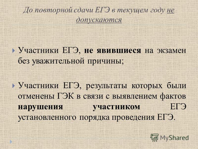 До повторной сдачи ЕГЭ в текущем году не допускаются Участники ЕГЭ, не явившиеся на экзамен без уважительной причины; Участники ЕГЭ, результаты которых были отменены ГЭК в связи с выявлением фактов нарушения участником ЕГЭ установленного порядка пров