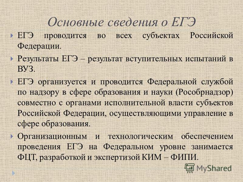 Основные сведения о ЕГЭ ЕГЭ проводится во всех субъектах Российской Федерации. Результаты ЕГЭ – результат вступительных испытаний в ВУЗ. ЕГЭ организуется и проводится Федеральной службой по надзору в сфере образования и науки (Рособрнадзор) совместно
