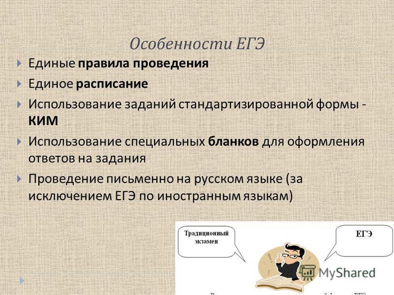 Особенности ЕГЭ Единые правила проведения Единое расписание Использование заданий стандартизированной формы - КИМ Использование специальных бланков для оформления ответов на задания Проведение письменно на русском языке ( за исключением ЕГЭ по иностр