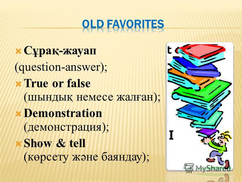 Сұрақ-жауап (question-answer); True or false (шындық немесе жалған); Demonstration (демонстрация); Show & tell (көрсету және баяндау);