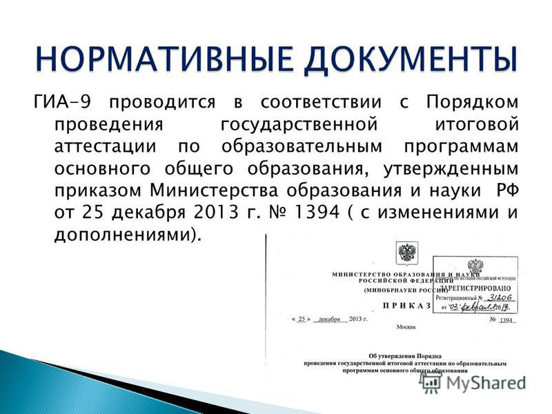 ГИА-9 проводится в соответствии с Порядком проведения государственной итоговой аттестации по образовательным программам основного общего образования, утвержденным приказом Министерства образования и науки РФ от 25 декабря 2013 г. 1394 ( с изменениями