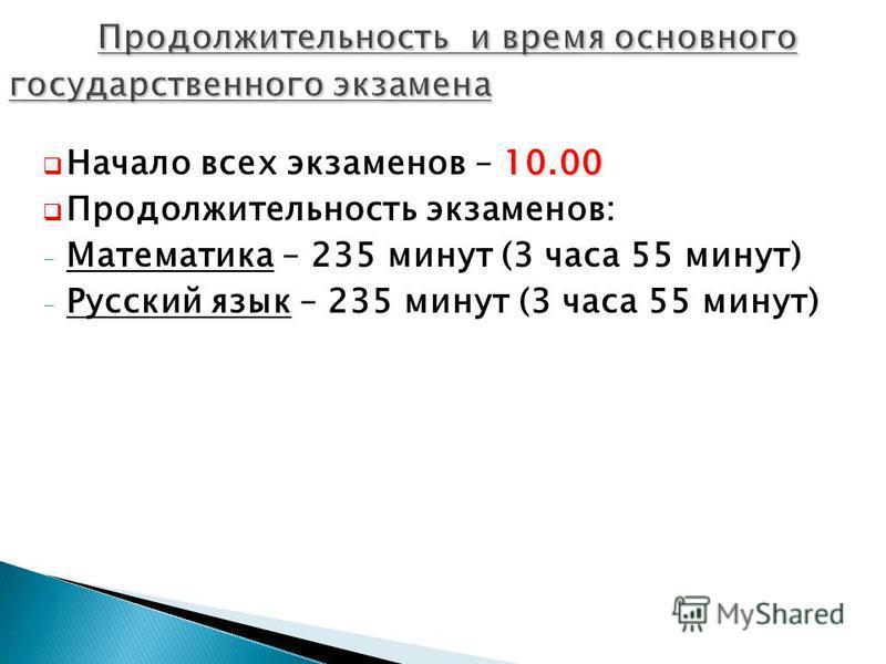 10.00 Начало всех экзаменов – 10.00 Продолжительность экзаменов: - Математика – 235 минут (3 часа 55 минут) - Русский язык – 235 минут (3 часа 55 минут)