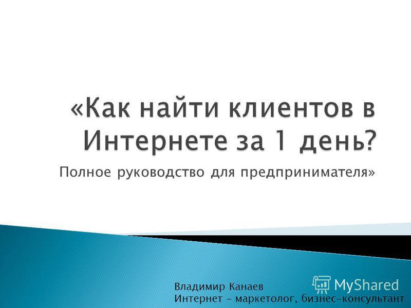 Полное руководство для предпринимателя» Владимир Канаев Интернет - маркетолог, бизнес-консультант