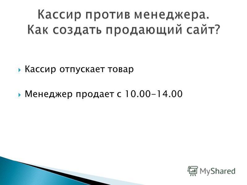Кассир отпускает товар Менеджер продает с 10.00-14.00