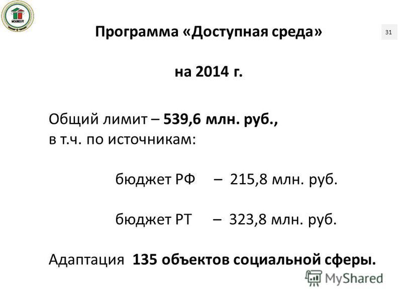 Программа «Доступная среда» на 2014 г. Общий лимит – 539,6 млн. руб., в т.ч. по источникам: бюджет РФ – 215,8 млн. руб. бюджет РТ – 323,8 млн. руб. Адаптация 135 объектов социальной сферы. 31