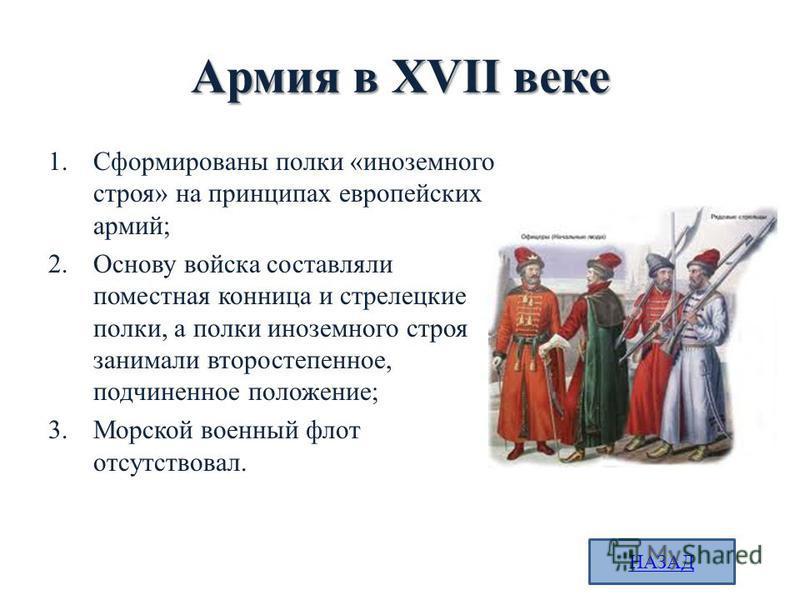 Армия в XVII веке 1. Сформированы полки «иноземного строя» на принципах европейских армий; 2. Основу войска составляли поместная конница и стрелецкие полки, а полки иноземного строя занимали второстепенное, подчиненное положение; 3. Морской военный ф