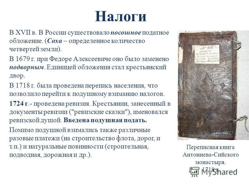 Налоги В XVII в. В России существовало посошное податное обложение. (Соха – определенное количество четвертей земли). В 1679 г. при Федоре Алексеевиче оно было заменено подворным. Единицей обложения стал крестьянский двор. В 1718 г. была проведена пе