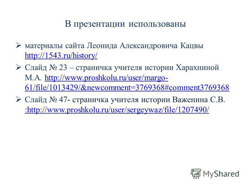 В презентации использованы материалы сайта Леонида Александровича Кацвы http://1543.ru/history/ http://1543.ru/history/ Слайд 23 – страничка учителя истории Харахниной М.А. http://www.proshkolu.ru/user/margo- 61/file/1013429/&newcomment=3769368#comme