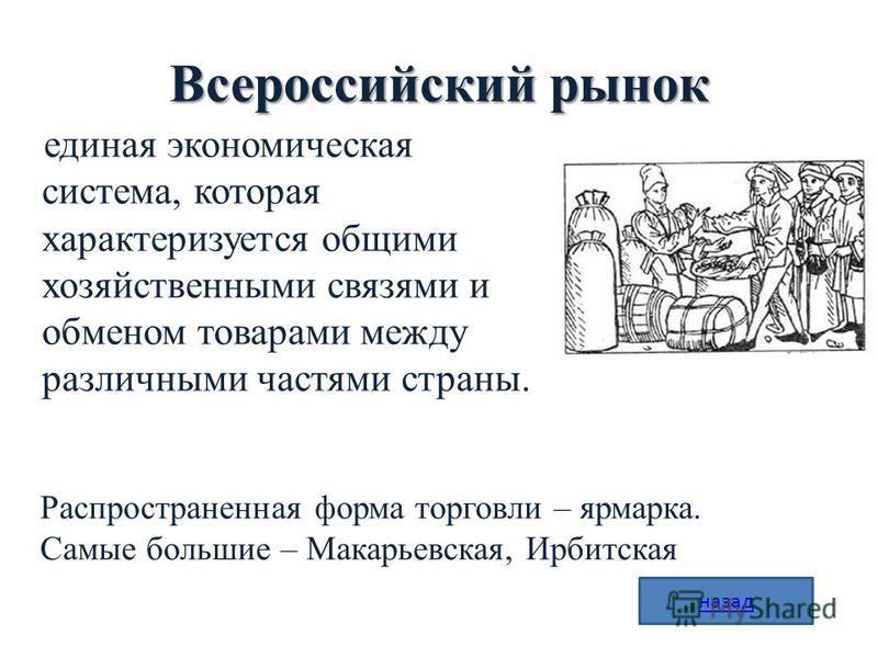 Всероссийский рынок единая экономическая система, которая характеризуется общими хозяйственными связями и обменом товарами между различными частями страны. Распространенная форма торговли – ярмарка. Самые большие – Макарьевская, Ирбитская назад