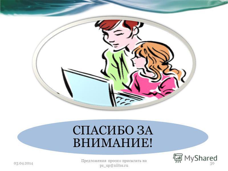 СПАСИБО ЗА ВНИМАНИЕ! 03.04.2014 Предложения просим присылать на ps_up@niitss.ru 30