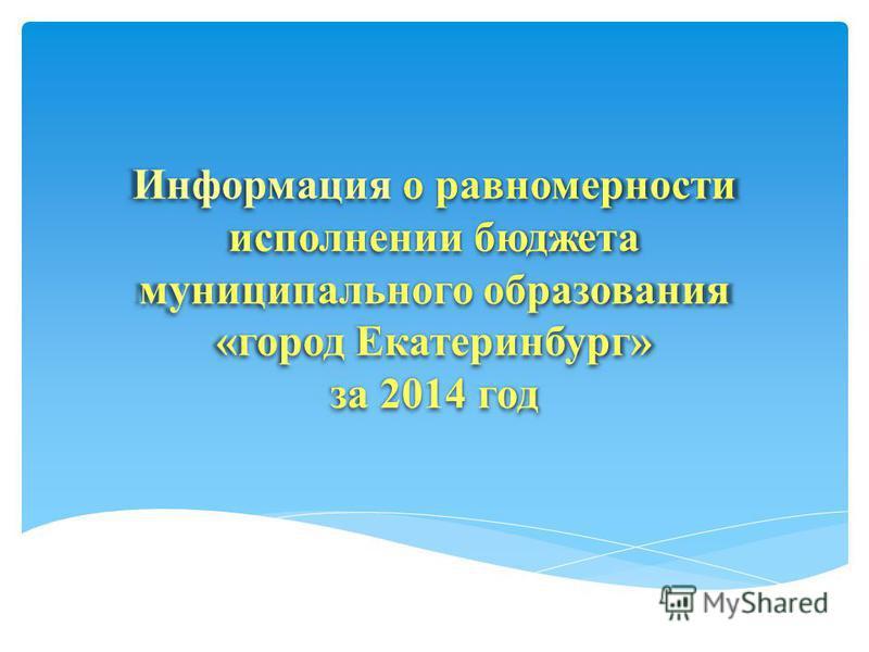 Информация о равномерности исполнении бюджета муниципального образования «город Екатеринбург» за 2014 год