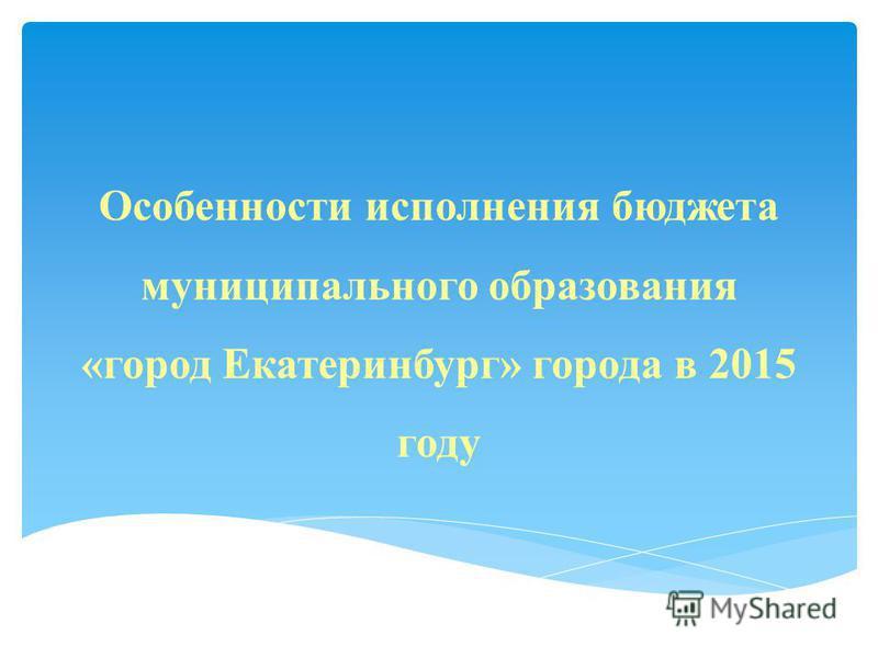 Особенности исполнения бюджета муниципального образования «город Екатеринбург» города в 2015 году