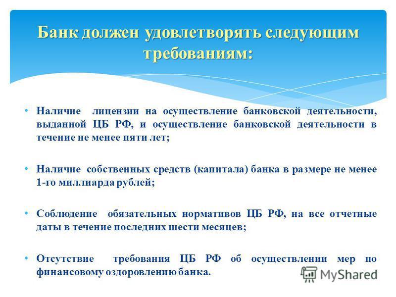 Наличие лицензии на осуществление банковской деятельности, выданной ЦБ РФ, и осуществление банковской деятельности в течение не менее пяти лет; Наличие собственных средств (капитала) банка в размере не менее 1-го миллиарда рублей; Соблюдение обязател