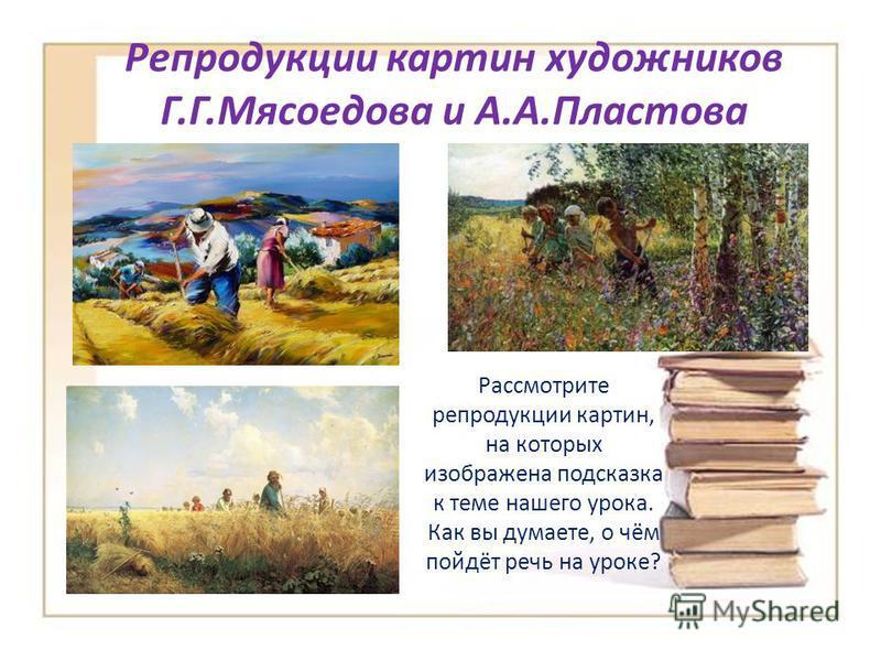 Репродукции картин художников Г.Г.Мясоедова и А.А.Пластова Рассмотрите репродукции картин, на которых изображена подсказка к теме нашего урока. Как вы думаете, о чём пойдёт речь на уроке?