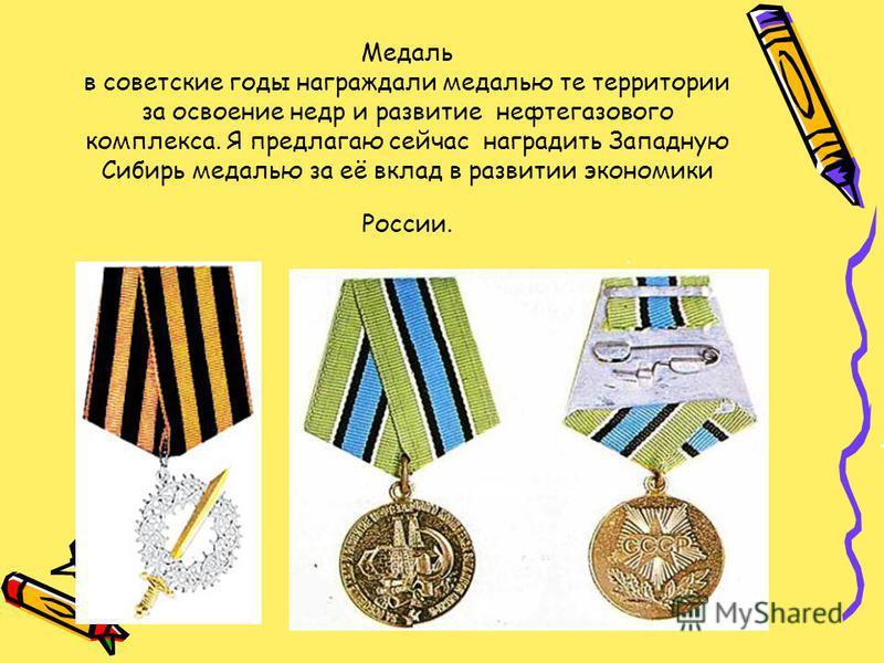 Медаль в советские годы награждали медалью те территории за освоение недр и развитие нефтегазового комплекса. Я предлагаю сейчас наградить Западную Сибирь медалью за её вклад в развитии экономики России.