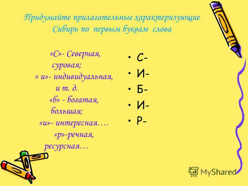Придумайте прилагательные характеризующие Сибирь по первым буквам слова С- И- Б- И- Р- «С»- Северная, суровая; « и»- индивидуальная, и т. д. «б» - богатая, большая; «и»- интересная…. «р»-речная, ресурсная…